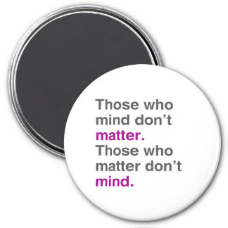 Those who mind don't matter. Those who matter don' 3 Inch Round Magnet