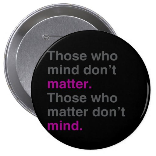 Those who mind don't matter. Those who matter don' Pinback Buttons