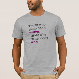 Those who mind don't matter. Those who matter don' T-Shirt