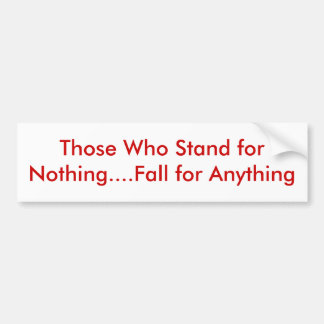 Those Who Stand for Nothing....Fall for Anything Bumper Sticker
