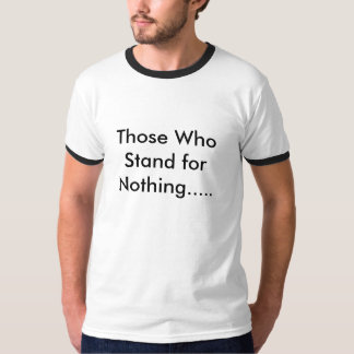 Those Who Stand for Nothing..... T-Shirt