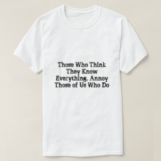 Those Who Think They Know Everything, Annoy Those T-Shirt