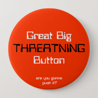 THREATNING, Great BigButton, are you gonna push... Button