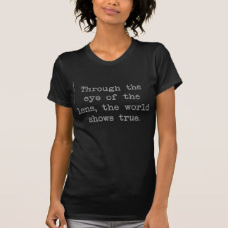 Through the eye of the lens, the world shows true. T-Shirt