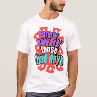 Throw away Those Bad Days T-Shirt