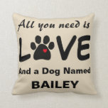 "Throw Pillow with Dog Paw and All You Need is Love<br><div class=""desc"">Cute throw pillow with dog paw with heart in it and saying, All You Need is Love and a Dog Named Bailey. You can customize it with your own dog&#39;s name as the name is a template object. Reverse side of pillow has same saying is opposite color combination. Great for...</div>"