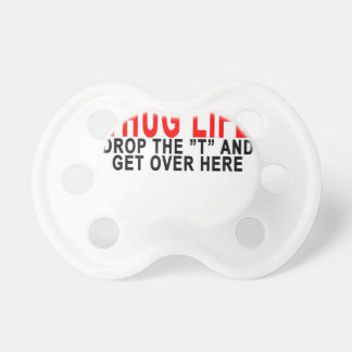 """THUG LIFE DROP THE """"T"""" AND GET OVER HERE.png Pacifier"""