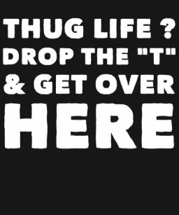 8f4066c9 Thug life drop the t and get over here T-Shirt