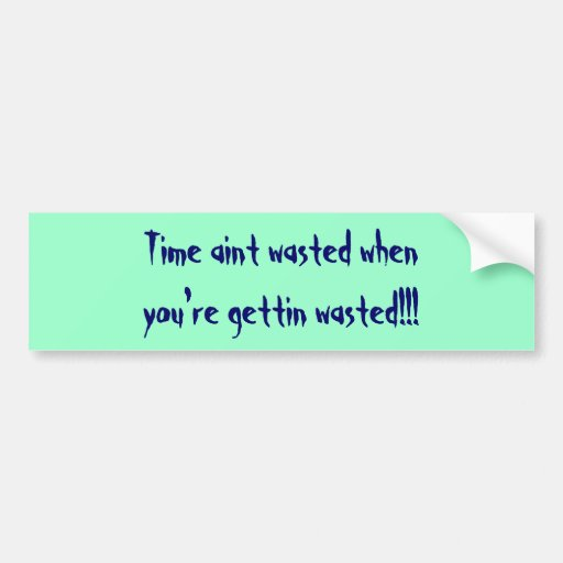 Time aint wasted when you're gettin wasted!!! bumper stickers