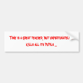 Time is a great teacher, but unfortunately it k... bumper sticker