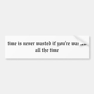 time is never wasted if you're wasted all the time car bumper sticker