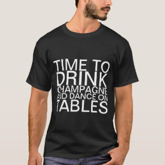 Time to drink champagne and dance on Tables T-Shir T-Shirt