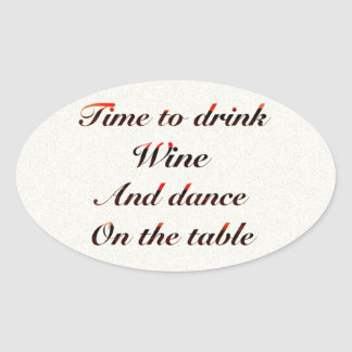 'Time to drink wine and dance on the table' gifts Oval Sticker
