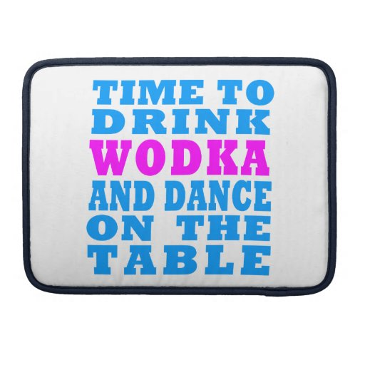 Time to drink Wodka and dance on the table MacBook Pro Sleeves