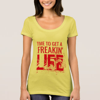 time to get a freaking life funny t-shirt design