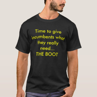 Time to give incumbents what they really need..... T-Shirt