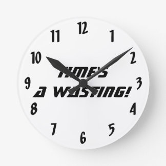 Time's a wasting!-Black and White Round Clock