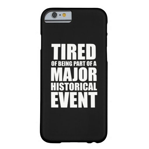 Tired Of Being Part Of A Major Historical Event Barely There iPhone 6 Case