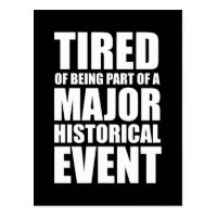 Tired Of Being Part Of A Major Historical Event Postcard