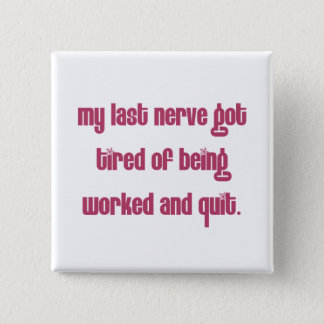 Tired of people working my nerves pinback button