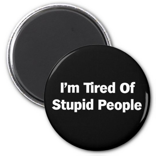 Tired of Stupid People Magnet