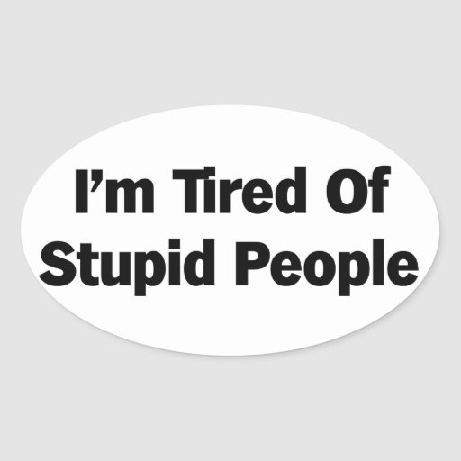 Tired of Stupid People Oval Sticker