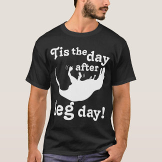 Tis the day after leg day! T-Shirt