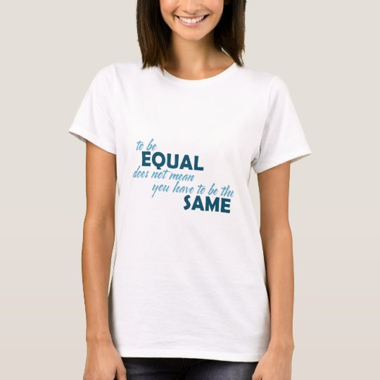 To be Equal does not mean you have to be the Same T-Shirt