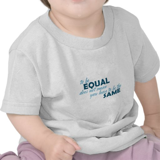 To be Equal does not mean you have to be the Same Tee Shirt