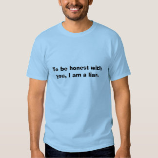 To be honest with you, I am a liar. T-shirts