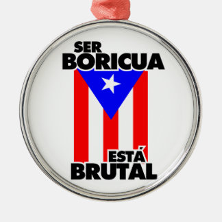 To be Puerto Rican this Brutal one Metal Ornament