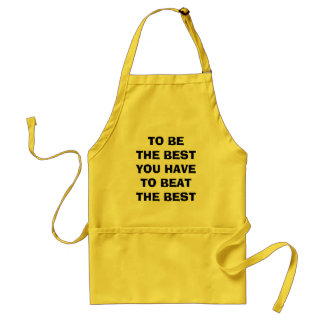 TO BE THE BEST YOU HAVE TO BEAT THE BEST ADULT APRON