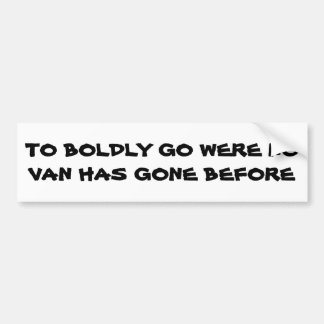 To Boldly Go Were No VAN Has Gone Before Bumper Sticker