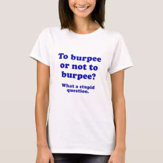 To Burpee or not to Burpee What a Stupid Question T-Shirt