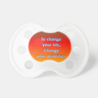 To change  your life,  Change  your priorities Pacifier