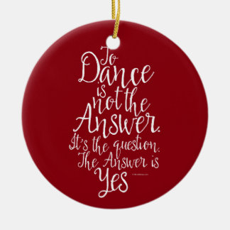 To Dance Is Not The Answer Ceramic Ornament