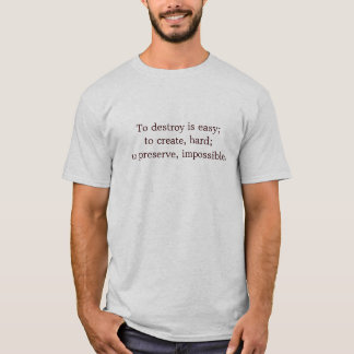 To destroy is easy; to create, hard; to preserve,  T-Shirt