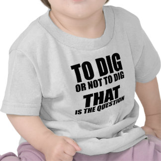 To Dig or Not to Dig, That is the Question Shirts