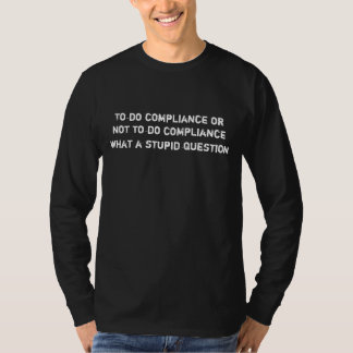 To do compliance or not to do compliance , what... T-Shirt