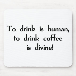 To Drink is Human, To Drink Coffee is Divine! Mouse Pad