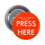 To End Civilization as we know it.., PRESS HERE Pinback Button