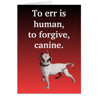 To err is human, to forgive, canine. card