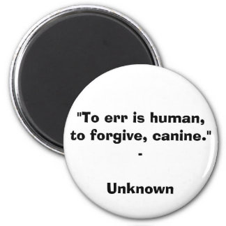"""To err is human, to forgive, canine."" - Unknown Q 2 Inch Round Magnet"