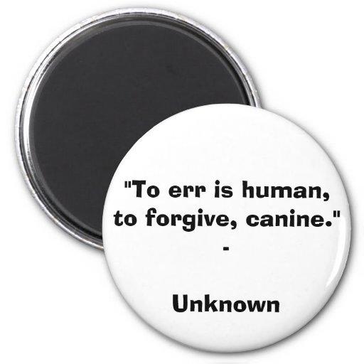 """To err is human, to forgive, canine."" - Unknown Q Refrigerator Magnet"