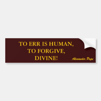 TO ERR IS HUMAN,TO FORGIVE,DIVINE! bumper sticker