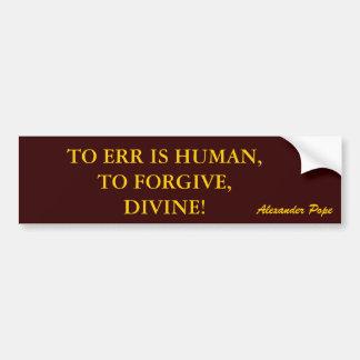 TO ERR IS HUMAN,TO FORGIVE,DIVINE! bumper sticker Car Bumper Sticker