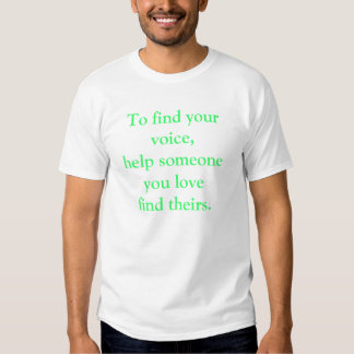 To find your voice, help someone you love find. .  t-shirt
