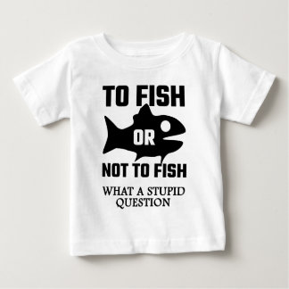 To Fish Or Not To Fish What A Stupid Question Baby T-Shirt