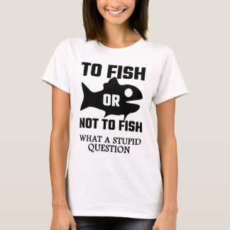 To Fish Or Not To Fish What A Stupid Question T-Shirt