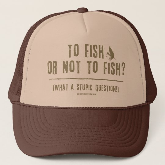 To Fish or Not To Fish? What a Stupid Question! Trucker Hat